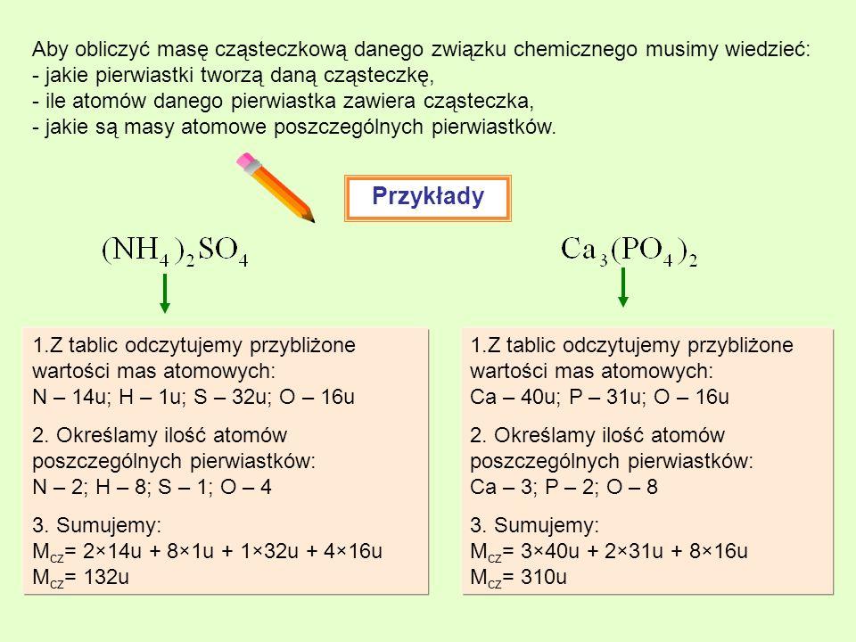 Aby obliczyć masę cząsteczkową danego związku chemicznego musimy wiedzieć: - jakie pierwiastki tworzą daną cząsteczkę, - ile atomów danego pierwiastka zawiera cząsteczka, - jakie są masy atomowe poszczególnych pierwiastków.