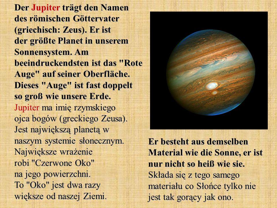 Der Jupiter trägt den Namen des römischen Göttervater (griechisch: Zeus). Er ist der größte Planet in unserem Sonnensystem. Am beeindruckendsten ist das Rote Auge auf seiner Oberfläche. Dieses Auge ist fast doppelt so groß wie unsere Erde. Jupiter ma imię rzymskiego ojca bogów (greckiego Zeusa). Jest największą planetą w naszym systemie słonecznym. Największe wrażenie robi Czerwone Oko na jego powierzchni. To Oko jest dwa razy większe od naszej Ziemi.