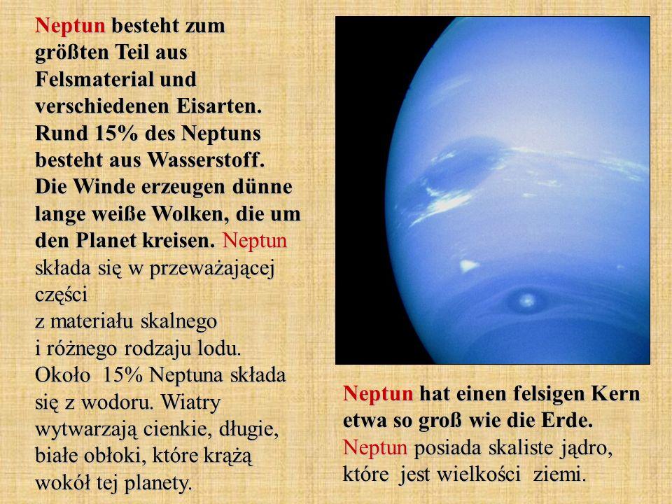 Neptun besteht zum größten Teil aus Felsmaterial und verschiedenen Eisarten. Rund 15% des Neptuns besteht aus Wasserstoff. Die Winde erzeugen dünne lange weiße Wolken, die um den Planet kreisen. Neptun składa się w przeważającej części z materiału skalnego i różnego rodzaju lodu. Około 15% Neptuna składa się z wodoru. Wiatry wytwarzają cienkie, długie, białe obłoki, które krążą wokół tej planety.