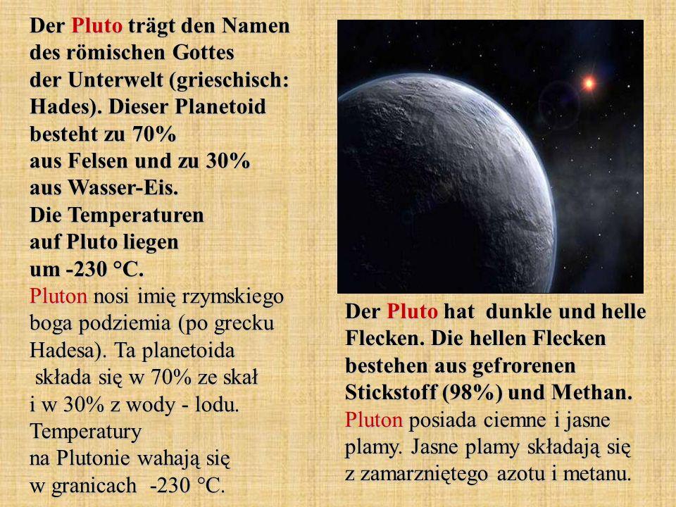 Der Pluto trägt den Namen des römischen Gottes der Unterwelt (grieschisch: Hades). Dieser Planetoid besteht zu 70% aus Felsen und zu 30% aus Wasser-Eis. Die Temperaturen auf Pluto liegen um -230 °C. Pluton nosi imię rzymskiego boga podziemia (po grecku Hadesa). Ta planetoida składa się w 70% ze skał i w 30% z wody - lodu. Temperatury na Plutonie wahają się w granicach -230 °C.
