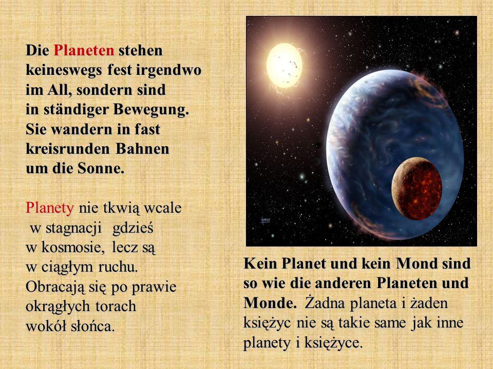 Die Planeten stehen keineswegs fest irgendwo im All, sondern sind in ständiger Bewegung. Sie wandern in fast kreisrunden Bahnen um die Sonne. Planety nie tkwią wcale w stagnacji gdzieś w kosmosie, lecz są w ciągłym ruchu. Obracają się po prawie okrągłych torach wokół słońca.