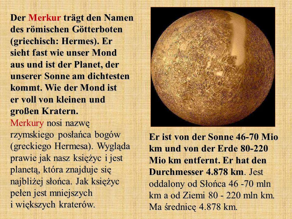 Der Merkur trägt den Namen des römischen Götterboten (griechisch: Hermes). Er sieht fast wie unser Mond aus und ist der Planet, der unserer Sonne am dichtesten kommt. Wie der Mond ist er voll von kleinen und großen Kratern. Merkury nosi nazwę rzymskiego posłańca bogów (greckiego Hermesa). Wygląda prawie jak nasz księżyc i jest planetą, która znajduje się najbliżej słońca. Jak księżyc pełen jest mniejszych i większych kraterów.