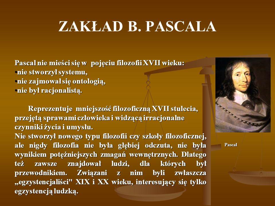 ZAKŁAD B. PASCALA Pascal nie mieści się w pojęciu filozofii XVII wieku: nie stworzył systemu, nie zajmował się ontologią,