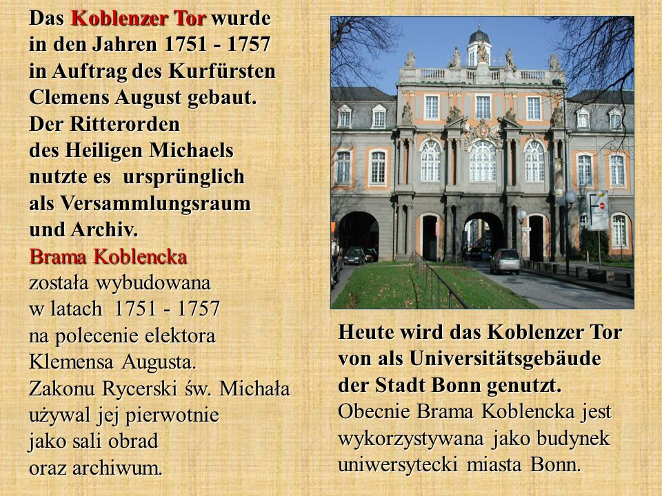 Das Koblenzer Tor wurde in den Jahren 1751 - 1757 in Auftrag des Kurfürsten Clemens August gebaut. Der Ritterorden des Heiligen Michaels nutzte es ursprünglich als Versammlungsraum und Archiv. Brama Koblencka została wybudowana w latach 1751 - 1757 na polecenie elektora Klemensa Augusta. Zakonu Rycerski św. Michała używal jej pierwotnie jako sali obrad oraz archiwum.
