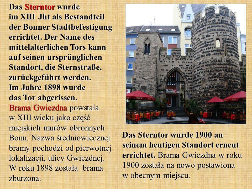 Das Sterntor wurde im XIII Jht als Bestandteil der Bonner Stadtbefestigung errichtet. Der Name des mittelalterlichen Tors kann auf seinen ursprünglichen Standort, die Sternstraße, zurückgeführt werden. Im Jahre 1898 wurde das Tor abgerissen. Brama Gwiezdna powstała w XIII wieku jako część miejskich murów obronnych Bonn. Nazwa średniowiecznej bramy pochodzi od pierwotnej lokalizacji, ulicy Gwiezdnej. W roku 1898 została brama zburzona.