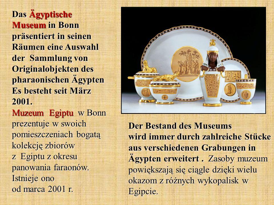 Das Ägyptische Museum in Bonn präsentiert in seinen Räumen eine Auswahl der Sammlung von Originalobjekten des pharaonischen Ägypten Es besteht seit März 2001. Muzeum Egiptu w Bonn prezentuje w swoich pomieszczeniach bogatą kolekcję zbiorów z Egiptu z okresu panowania faraonów. Istnieje ono od marca 2001 r.