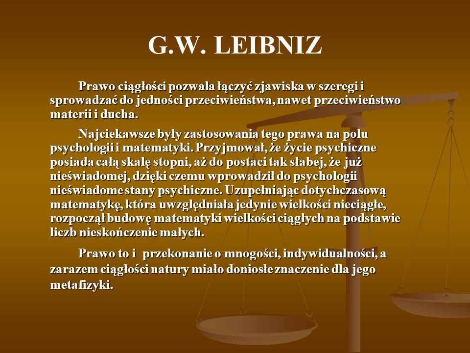 G.W. LEIBNIZPrawo ciągłości pozwala łączyć zjawiska w szeregi i sprowadzać do jedności przeciwieństwa, nawet przeciwieństwo materii i ducha.
