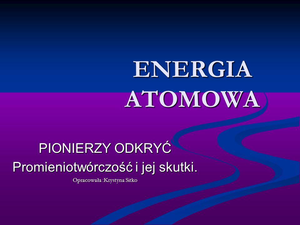 ENERGIA ATOMOWA PIONIERZY ODKRYĆ Promieniotwórczość i jej skutki.