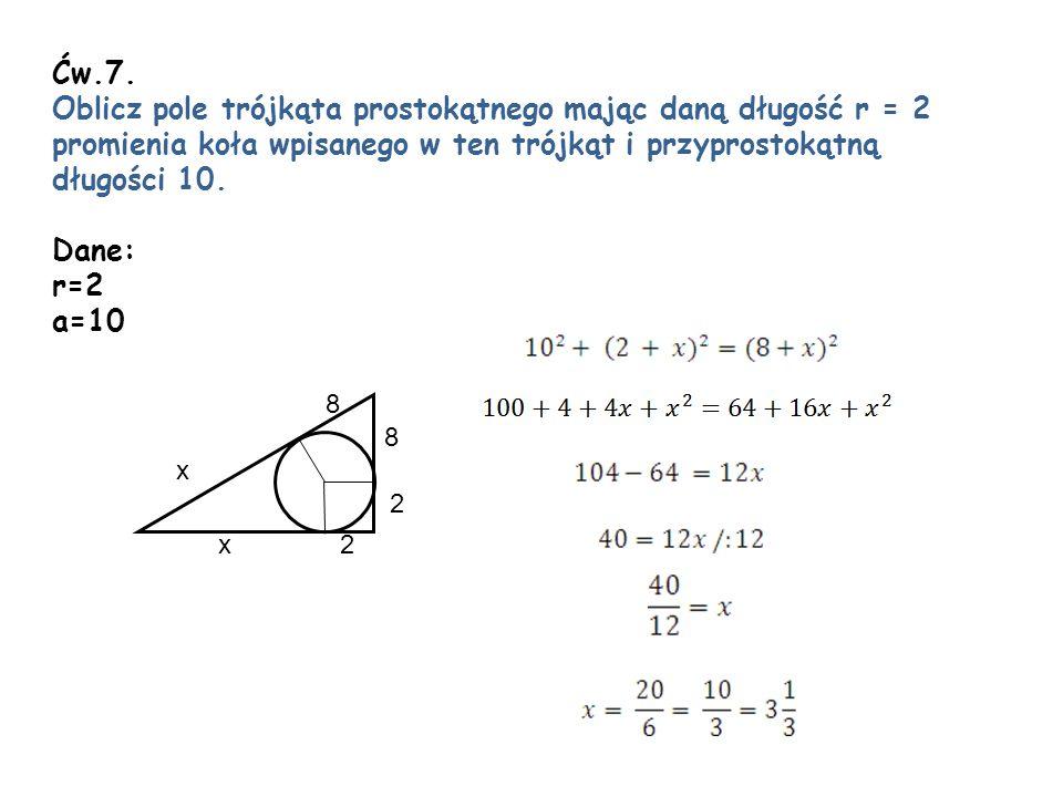 Ćw.7. Oblicz pole trójkąta prostokątnego mając daną długość r = 2 promienia koła wpisanego w ten trójkąt i przyprostokątną.