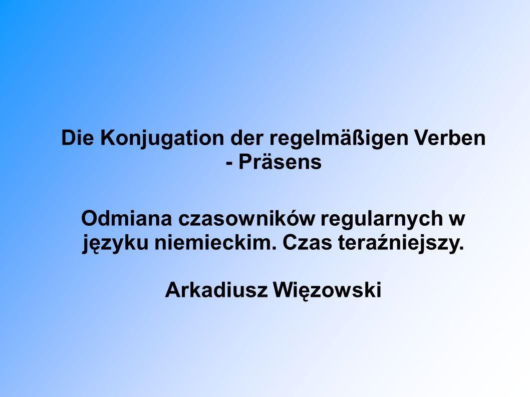 Die Konjugation der regelmäßigen Verben - Präsens Odmiana czasowników regularnych w języku niemieckim. Czas teraźniejszy.