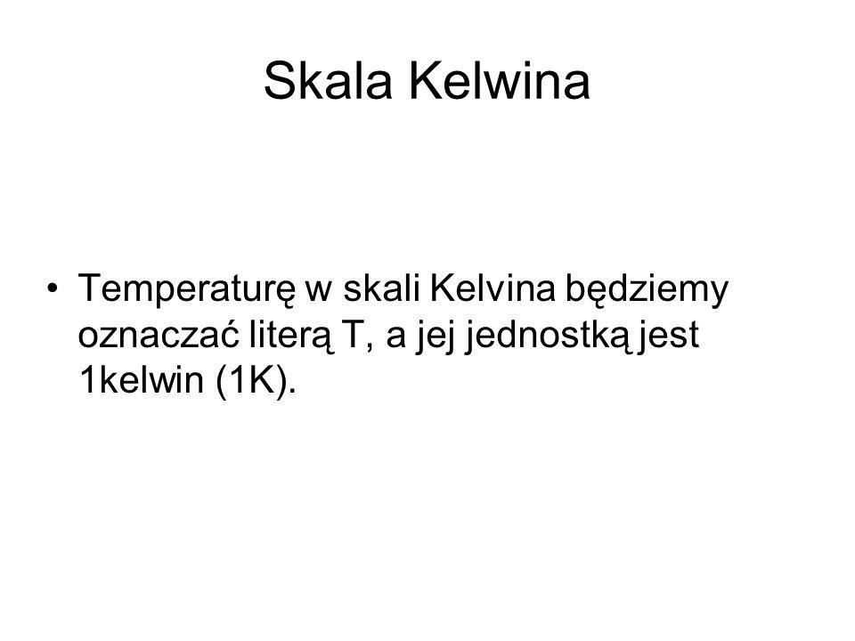 Skala Kelwina Temperaturę w skali Kelvina będziemy oznaczać literą T, a jej jednostką jest 1kelwin (1K).