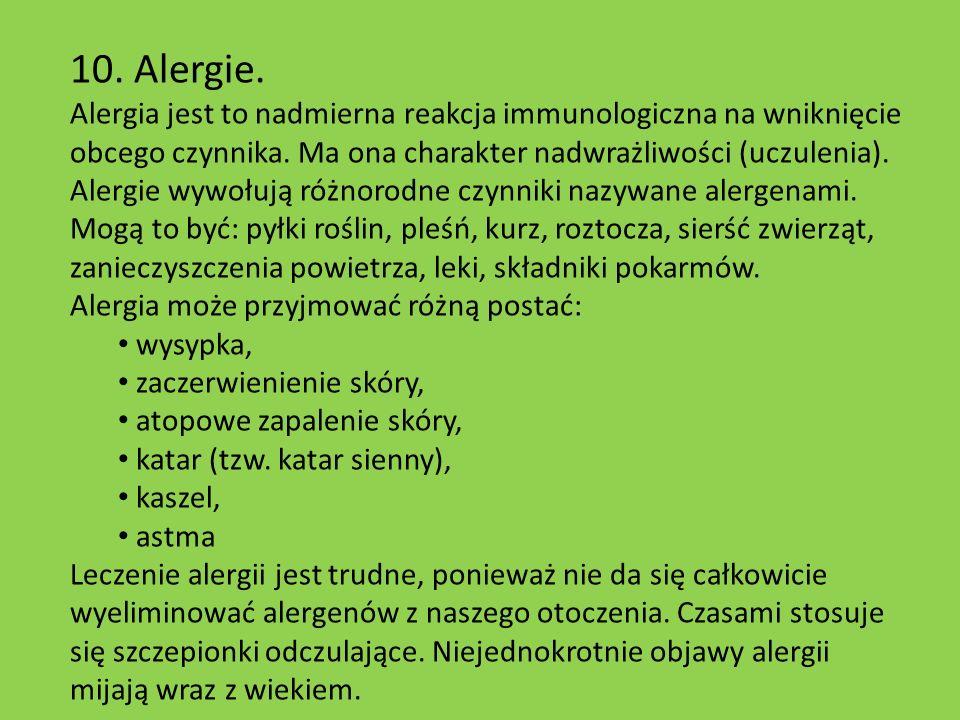 10. Alergie. Alergia jest to nadmierna reakcja immunologiczna na wniknięcie obcego czynnika. Ma ona charakter nadwrażliwości (uczulenia).