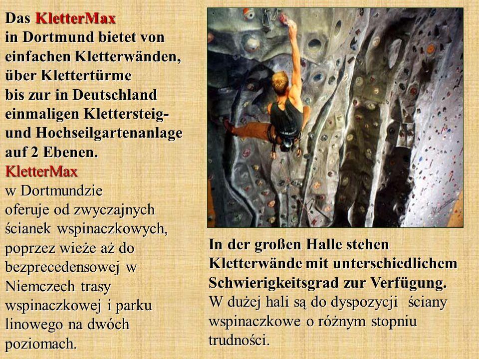 Das KletterMax in Dortmund bietet von einfachen Kletterwänden, über Klettertürme bis zur in Deutschland einmaligen Klettersteig- und Hochseilgartenanlage auf 2 Ebenen. KletterMax w Dortmundzie oferuje od zwyczajnych ścianek wspinaczkowych, poprzez wieże aż do bezprecedensowej w Niemczech trasy wspinaczkowej i parku linowego na dwóch poziomach.