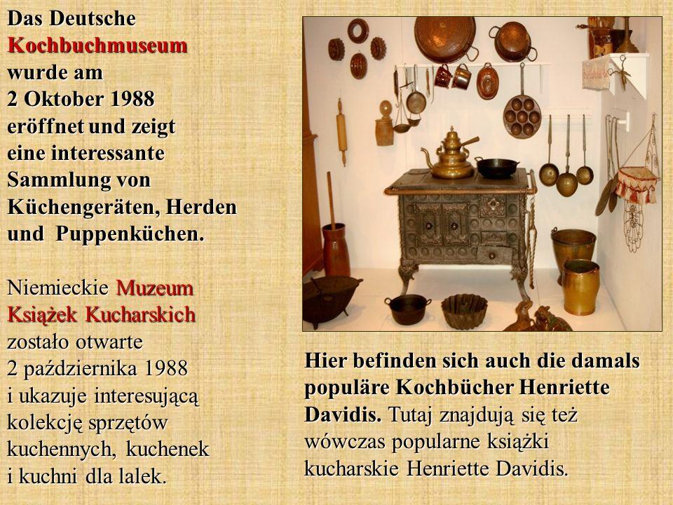Das Deutsche Kochbuchmuseum wurde am 2 Oktober 1988 eröffnet und zeigt eine interessante Sammlung von Küchengeräten, Herden und Puppenküchen. Niemieckie Muzeum Książek Kucharskich zostało otwarte 2 października 1988 i ukazuje interesującą kolekcję sprzętów kuchennych, kuchenek i kuchni dla lalek.