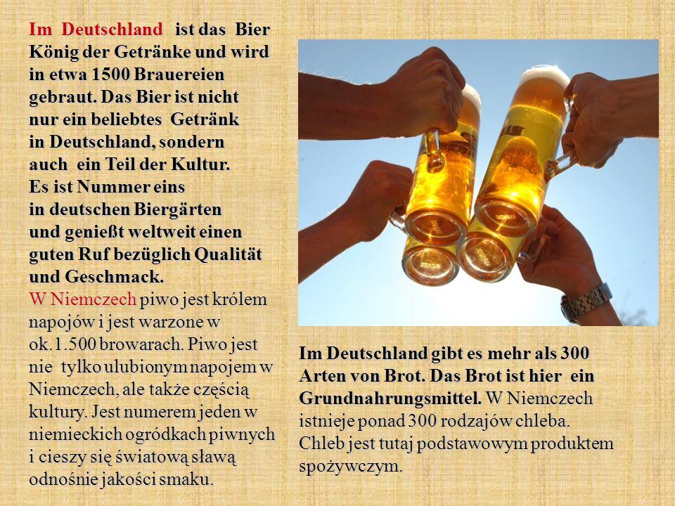 Im Deutschland ist das Bier König der Getränke und wird in etwa 1500 Brauereien gebraut. Das Bier ist nicht nur ein beliebtes Getränk in Deutschland, sondern auch ein Teil der Kultur. Es ist Nummer eins in deutschen Biergärten und genießt weltweit einen guten Ruf bezüglich Qualität und Geschmack. W Niemczech piwo jest królem napojów i jest warzone w ok.1.500 browarach. Piwo jest nie tylko ulubionym napojem w Niemczech, ale także częścią kultury. Jest numerem jeden w niemieckich ogródkach piwnych i cieszy się światową sławą odnośnie jakości smaku.