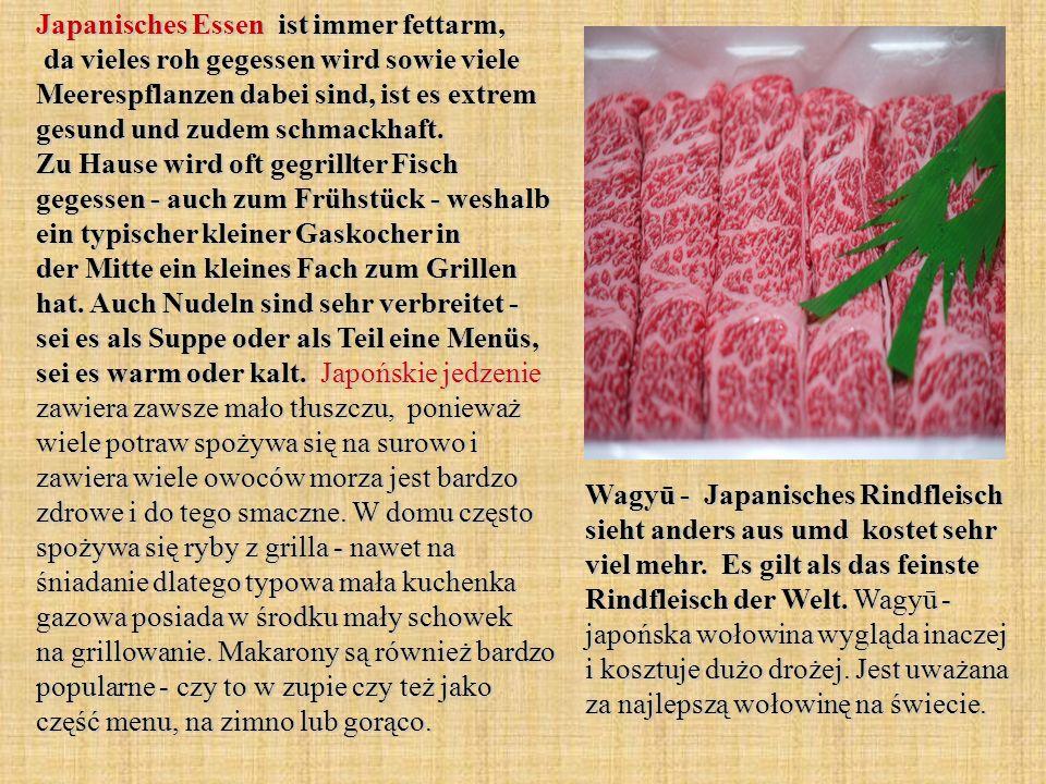 Japanisches Essen ist immer fettarm, da vieles roh gegessen wird sowie viele Meerespflanzen dabei sind, ist es extrem gesund und zudem schmackhaft. Zu Hause wird oft gegrillter Fisch gegessen - auch zum Frühstück - weshalb ein typischer kleiner Gaskocher in der Mitte ein kleines Fach zum Grillen hat. Auch Nudeln sind sehr verbreitet - sei es als Suppe oder als Teil eine Menüs, sei es warm oder kalt. Japońskie jedzenie zawiera zawsze mało tłuszczu, ponieważ wiele potraw spożywa się na surowo i zawiera wiele owoców morza jest bardzo zdrowe i do tego smaczne. W domu często spożywa się ryby z grilla - nawet na śniadanie dlatego typowa mała kuchenka gazowa posiada w środku mały schowek na grillowanie. Makarony są również bardzo popularne - czy to w zupie czy też jako część menu, na zimno lub gorąco.