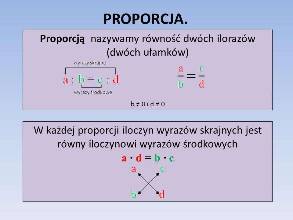 Proporcją nazywamy równość dwóch ilorazów (dwóch ułamków)