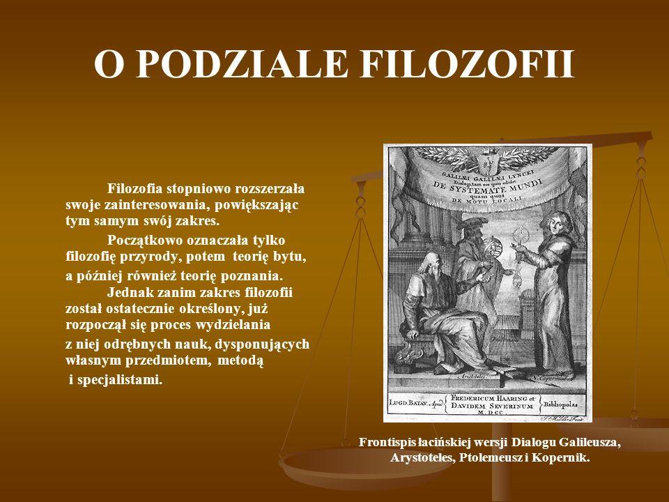 O PODZIALE FILOZOFII Filozofia stopniowo rozszerzała swoje zainteresowania, powiększając tym samym swój zakres.