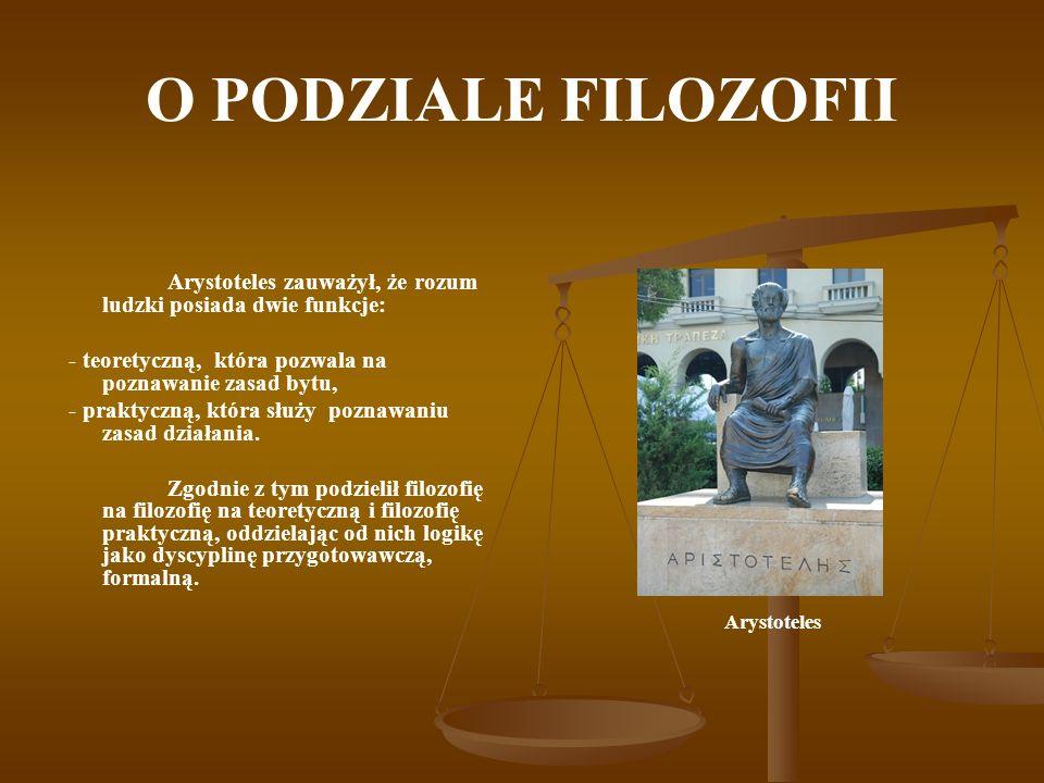 O PODZIALE FILOZOFII Arystoteles zauważył, że rozum ludzki posiada dwie funkcje: - teoretyczną, która pozwala na poznawanie zasad bytu,