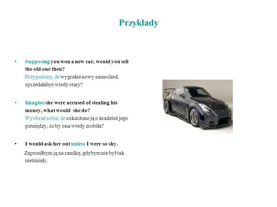 Przykłady Supposing you won a new car, would you sell the old one then Przypuśćmy, że wygrałaś nowy samochód, sprzedałabyś wtedy stary