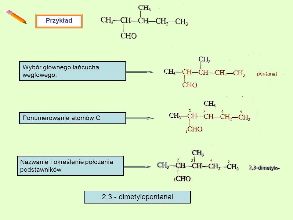 2,3 - dimetylopentanal Przykład Wybór głównego łańcucha węglowego.
