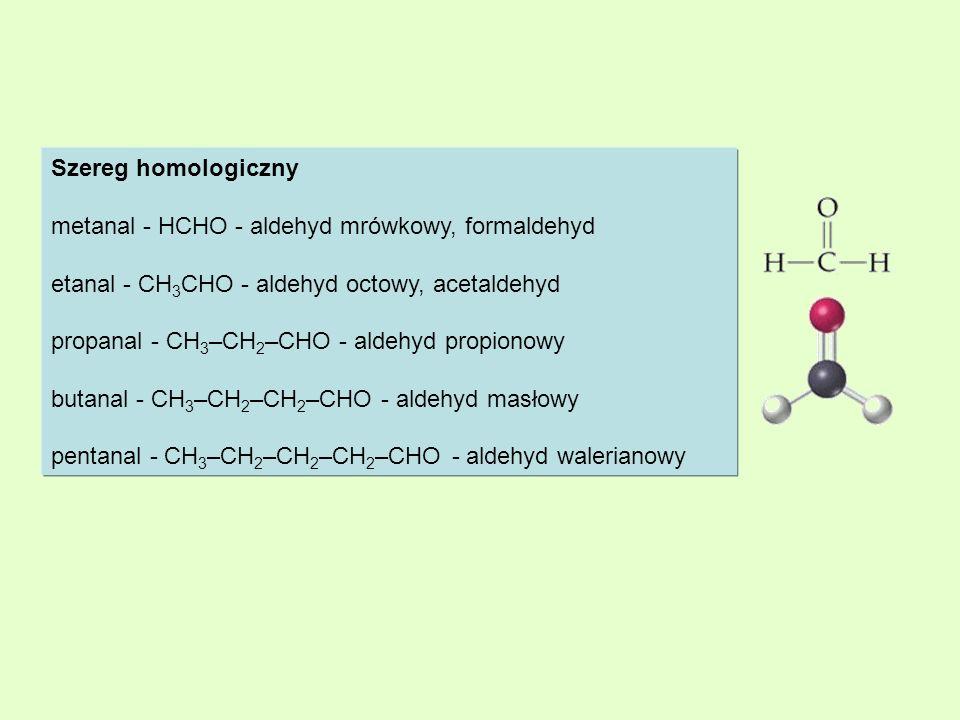 Szereg homologiczny metanal - HCHO - aldehyd mrówkowy, formaldehyd. etanal - CH3CHO - aldehyd octowy, acetaldehyd.
