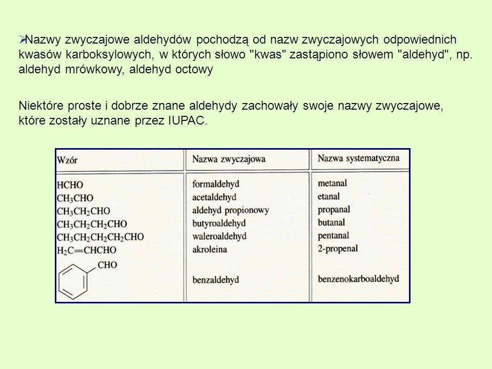 Nazwy zwyczajowe aldehydów pochodzą od nazw zwyczajowych odpowiednich kwasów karboksylowych, w których słowo kwas zastąpiono słowem aldehyd , np. aldehyd mrówkowy, aldehyd octowy