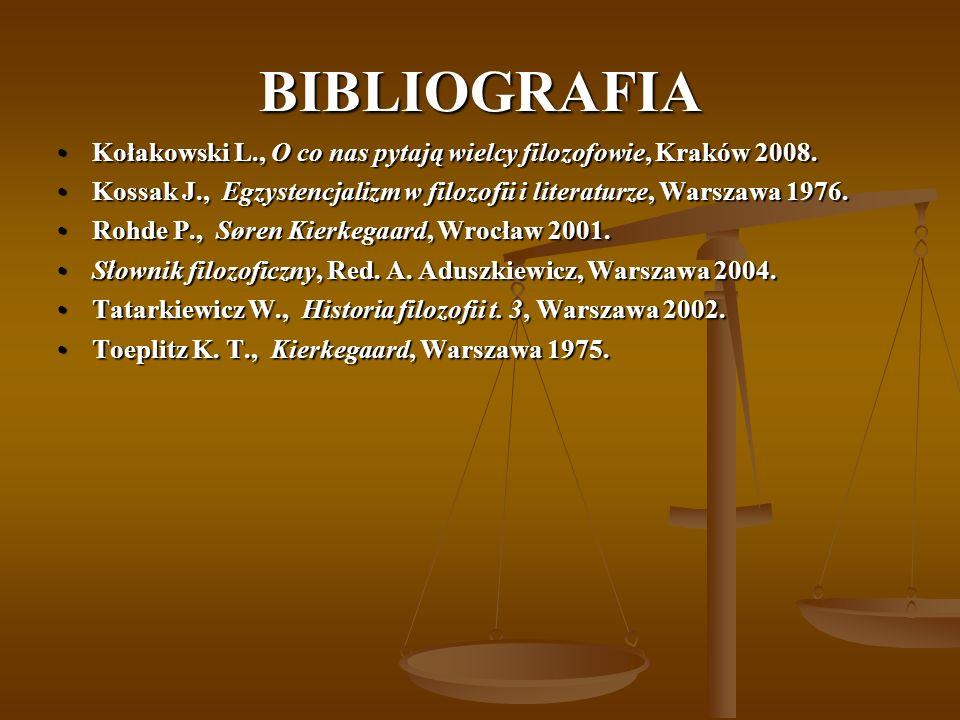 BIBLIOGRAFIA Kołakowski L., O co nas pytają wielcy filozofowie, Kraków 2008. Kossak J., Egzystencjalizm w filozofii i literaturze, Warszawa 1976.