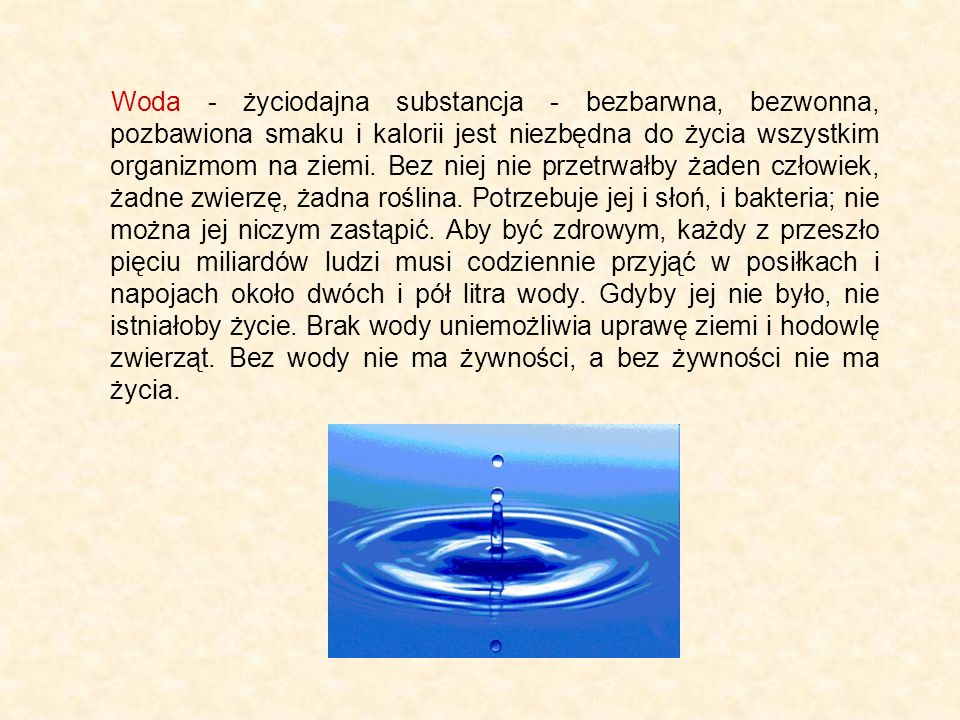 Woda - życiodajna substancja - bezbarwna, bezwonna, pozbawiona smaku i kalorii jest niezbędna do życia wszystkim organizmom na ziemi.