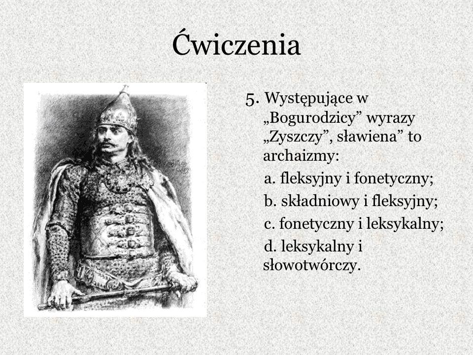 """Ćwiczenia 5. Występujące w """"Bogurodzicy wyrazy """"Zyszczy , sławiena to archaizmy: a. fleksyjny i fonetyczny;"""