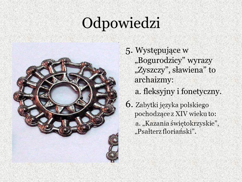 """Odpowiedzi 5. Występujące w """"Bogurodzicy wyrazy """"Zyszczy , sławiena to archaizmy: a. fleksyjny i fonetyczny."""