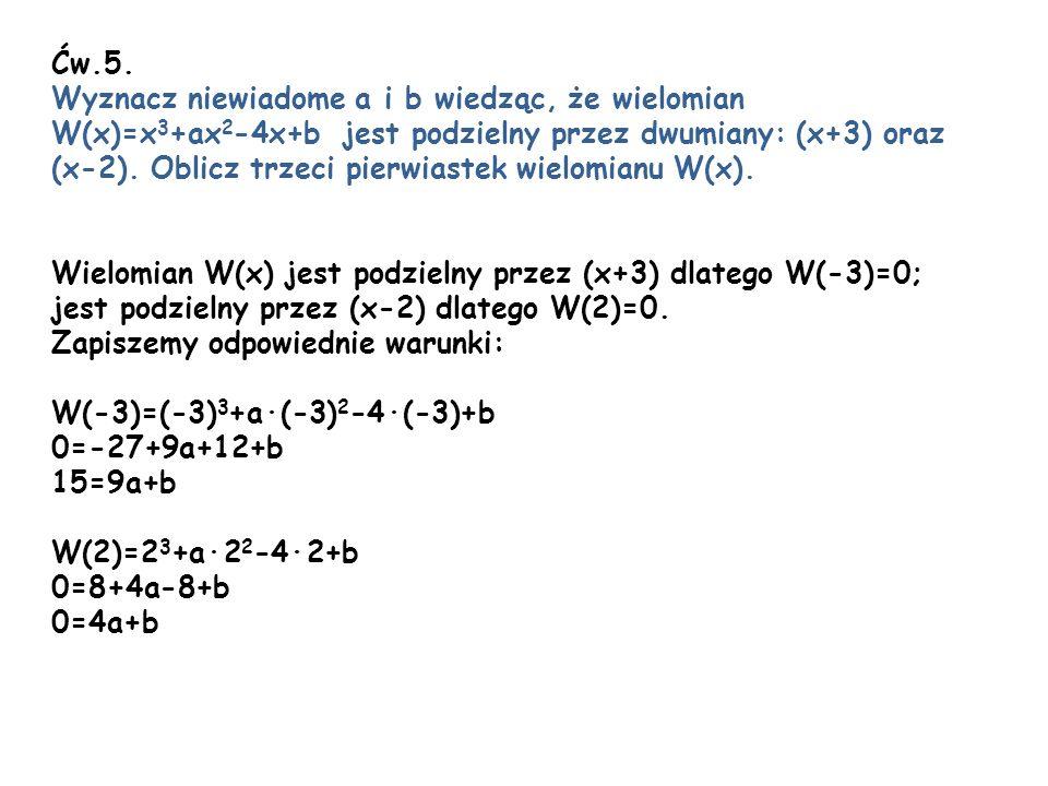 Ćw.5. Wyznacz niewiadome a i b wiedząc, że wielomian. W(x)=x3+ax2-4x+b jest podzielny przez dwumiany: (x+3) oraz.