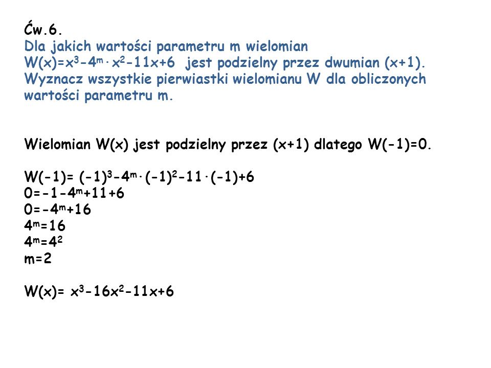 Ćw.6. Dla jakich wartości parametru m wielomian. W(x)=x3-4m∙x2-11x+6 jest podzielny przez dwumian (x+1).