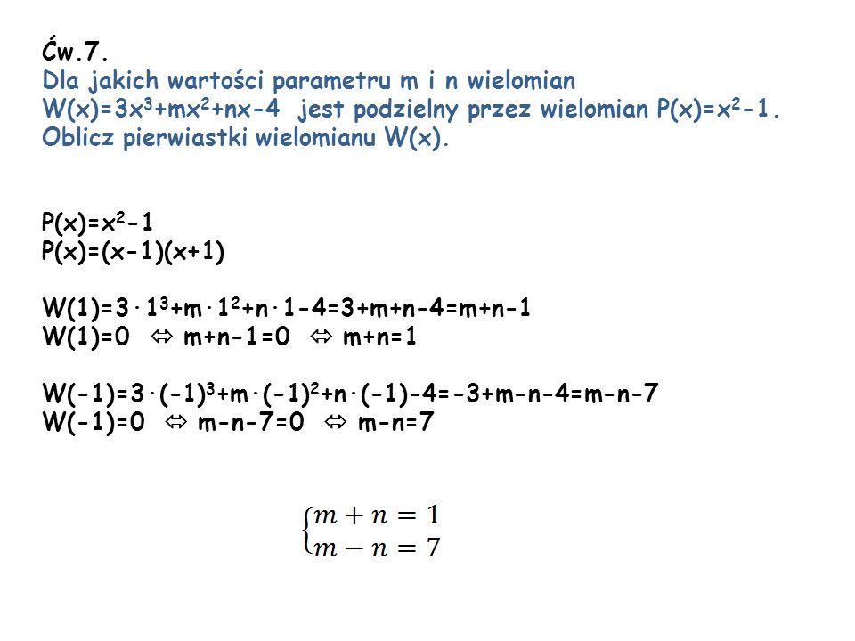 Ćw.7. Dla jakich wartości parametru m i n wielomian. W(x)=3x3+mx2+nx-4 jest podzielny przez wielomian P(x)=x2-1.