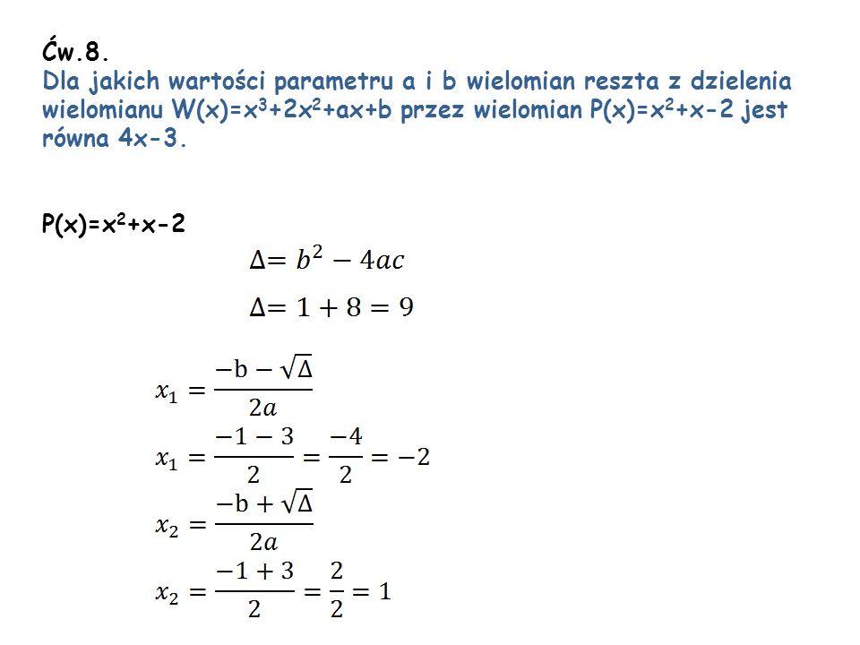Ćw.8. Dla jakich wartości parametru a i b wielomian reszta z dzielenia. wielomianu W(x)=x3+2x2+ax+b przez wielomian P(x)=x2+x-2 jest.
