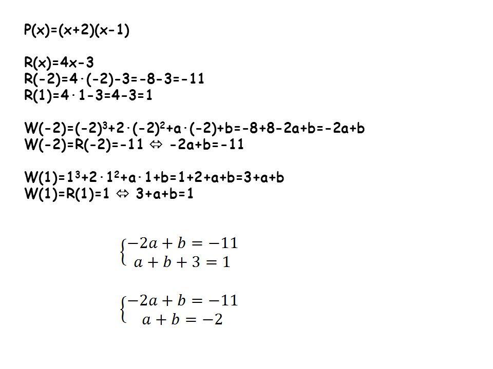 P(x)=(x+2)(x-1) R(x)=4x-3. R(-2)=4∙(-2)-3=-8-3=-11. R(1)=4∙1-3=4-3=1. W(-2)=(-2)3+2∙(-2)2+a∙(-2)+b=-8+8-2a+b=-2a+b.