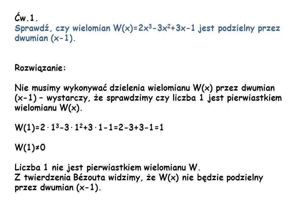 Ćw.1. Sprawdź, czy wielomian W(x)=2x3-3x2+3x-1 jest podzielny przez. dwumian (x-1). Rozwiązanie: