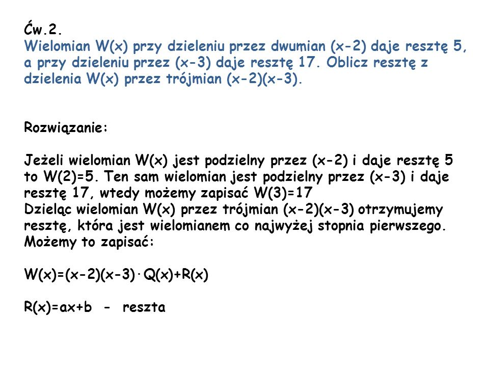Ćw.2. Wielomian W(x) przy dzieleniu przez dwumian (x-2) daje resztę 5, a przy dzieleniu przez (x-3) daje resztę 17. Oblicz resztę z.