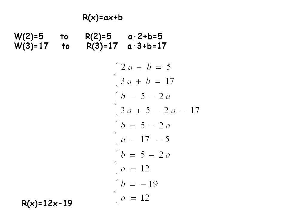 R(x)=ax+b W(2)=5 to R(2)=5 a∙2+b=5 W(3)=17 to R(3)=17 a∙3+b=17 R(x)=12x-19