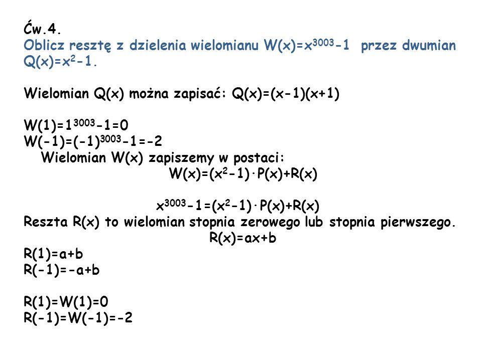 Ćw.4. Oblicz resztę z dzielenia wielomianu W(x)=x3003-1 przez dwumian. Q(x)=x2-1. Wielomian Q(x) można zapisać: Q(x)=(x-1)(x+1)