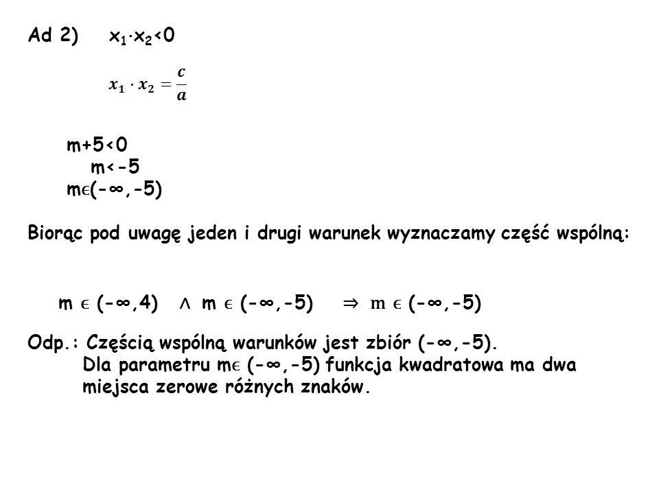 Ad 2) x1·x2<0m+5<0. m<-5. mϵ(-∞,-5) Biorąc pod uwagę jeden i drugi warunek wyznaczamy część wspólną: