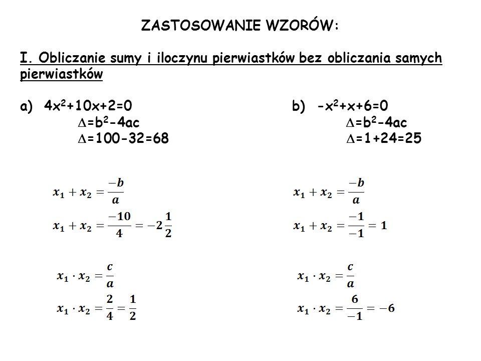 ZASTOSOWANIE WZORÓW: I. Obliczanie sumy i iloczynu pierwiastków bez obliczania samych pierwiastków.