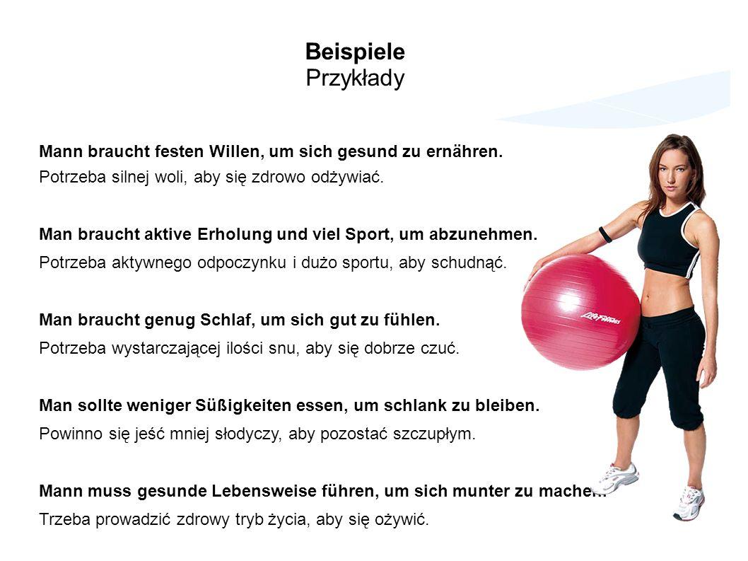 Beispiele Przykłady. Mann braucht festen Willen, um sich gesund zu ernähren. Potrzeba silnej woli, aby się zdrowo odżywiać.