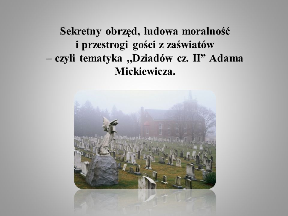 Sekretny obrzęd, ludowa moralność i przestrogi gości z zaświatów – czyli tematyka ,,Dziadów cz.