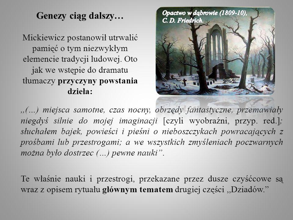 Genezy ciąg dalszy… Mickiewicz postanowił utrwalić pamięć o tym niezwykłym elemencie tradycji ludowej. Oto jak we wstępie do dramatu tłumaczy przyczyny powstania dzieła: