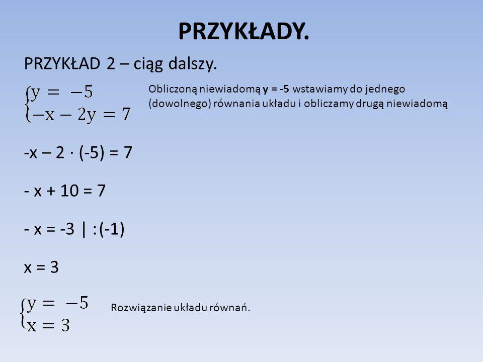 PRZYKŁADY. PRZYKŁAD 2 – ciąg dalszy. -x – 2 ∙ (-5) = 7 - x + 10 = 7 - x = -3 | : (-1) x = 3