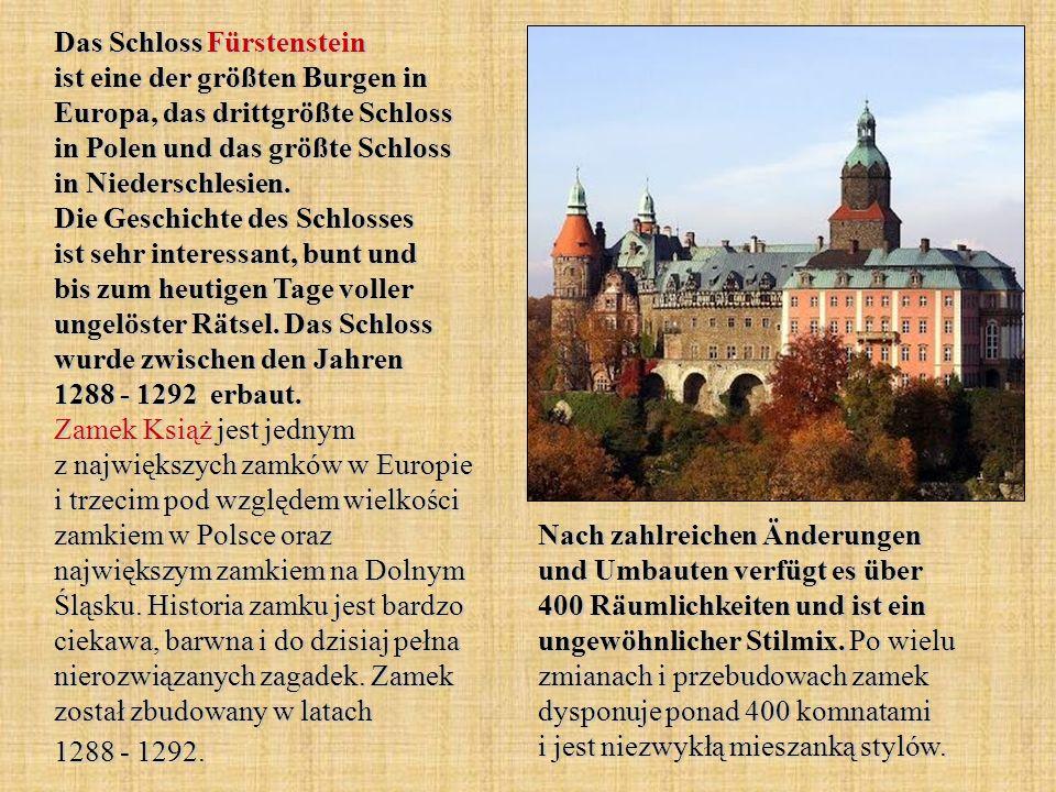 Das Schloss Fürstenstein ist eine der größten Burgen in Europa, das drittgrößte Schloss in Polen und das größte Schloss in Niederschlesien. Die Geschichte des Schlosses ist sehr interessant, bunt und bis zum heutigen Tage voller ungelöster Rätsel. Das Schloss wurde zwischen den Jahren 1288 - 1292 erbaut. Zamek Książ jest jednym z największych zamków w Europie i trzecim pod względem wielkości zamkiem w Polsce oraz największym zamkiem na Dolnym Śląsku. Historia zamku jest bardzo ciekawa, barwna i do dzisiaj pełna nierozwiązanych zagadek. Zamek został zbudowany w latach 1288 - 1292.