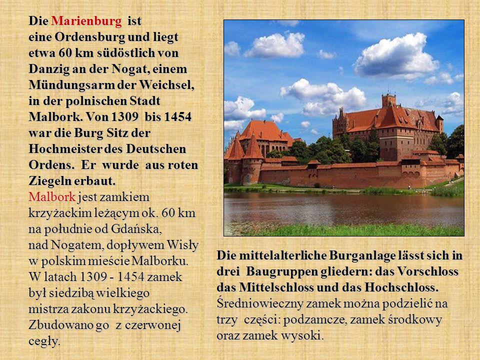 Die Marienburg ist eine Ordensburg und liegt etwa 60 km südöstlich von Danzig an der Nogat, einem Mündungsarm der Weichsel, in der polnischen Stadt Malbork. Von 1309 bis 1454 war die Burg Sitz der Hochmeister des Deutschen Ordens. Er wurde aus roten Ziegeln erbaut. Malbork jest zamkiem krzyżackim leżącym ok. 60 km na południe od Gdańska, nad Nogatem, dopływem Wisły w polskim mieście Malborku. W latach 1309 - 1454 zamek był siedzibą wielkiego mistrza zakonu krzyżackiego. Zbudowano go z czerwonej cegły.