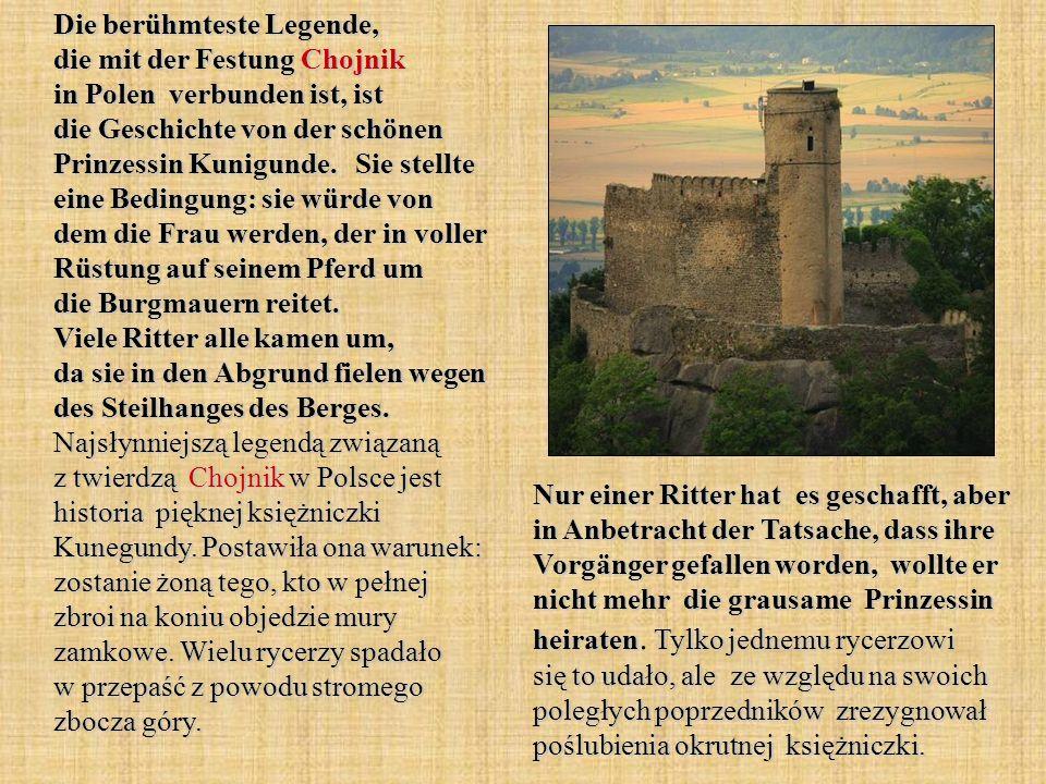 Die berühmteste Legende, die mit der Festung Chojnik in Polen verbunden ist, ist die Geschichte von der schönen Prinzessin Kunigunde. Sie stellte eine Bedingung: sie würde von dem die Frau werden, der in voller Rüstung auf seinem Pferd um die Burgmauern reitet. Viele Ritter alle kamen um, da sie in den Abgrund fielen wegen des Steilhanges des Berges. Najsłynniejszą legendą związaną z twierdzą Chojnik w Polsce jest historia pięknej księżniczki Kunegundy. Postawiła ona warunek: zostanie żoną tego, kto w pełnej zbroi na koniu objedzie mury zamkowe. Wielu rycerzy spadało w przepaść z powodu stromego zbocza góry.