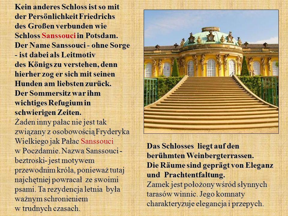 Kein anderes Schloss ist so mit der Persönlichkeit Friedrichs des Großen verbunden wie Schloss Sanssouci in Potsdam. Der Name Sanssouci - ohne Sorge - ist dabei als Leitmotiv des Königs zu verstehen, denn hierher zog er sich mit seinen Hunden am liebsten zurück. Der Sommersitz war ihm wichtiges Refugium in schwierigen Zeiten. Żaden inny pałac nie jest tak związany z osobowością Fryderyka Wielkiego jak Pałac Sanssouci w Poczdamie. Nazwa Sanssouci - beztroski- jest motywem przewodnim króla, ponieważ tutaj najchętniej powracał ze swoimi psami. Ta rezydencja letnia była ważnym schronieniem w trudnych czasach.